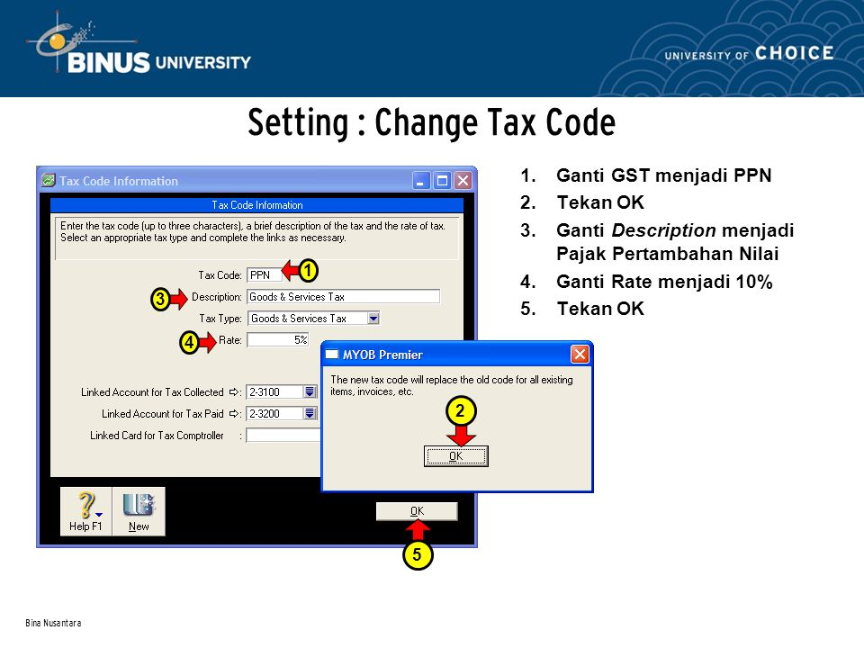 Bina Nusantara Setting : Change Tax Code 1.Ganti GST menjadi PPN 2.Tekan OK 3.Ganti Description menjadi Pajak Pertambahan Nilai 4.Ganti Rate menjadi 10% 5.Tekan OK 134 2 5