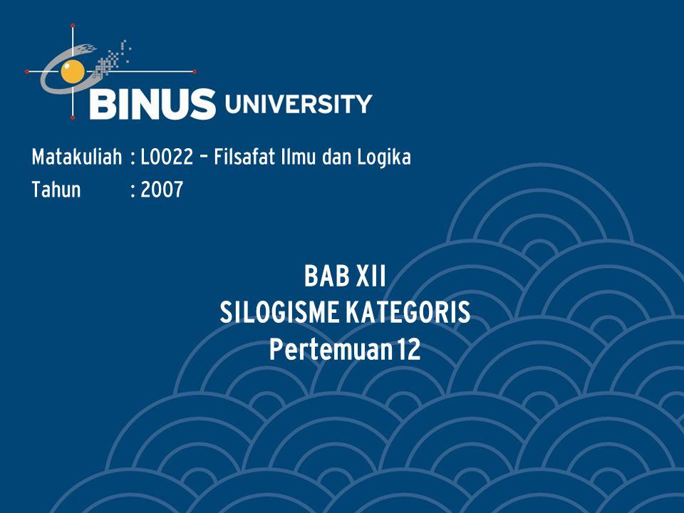 BAB XII SILOGISME KATEGORIS Pertemuan 12 Matakuliah: L0022 – Filsafat Ilmu dan Logika Tahun: 2007
