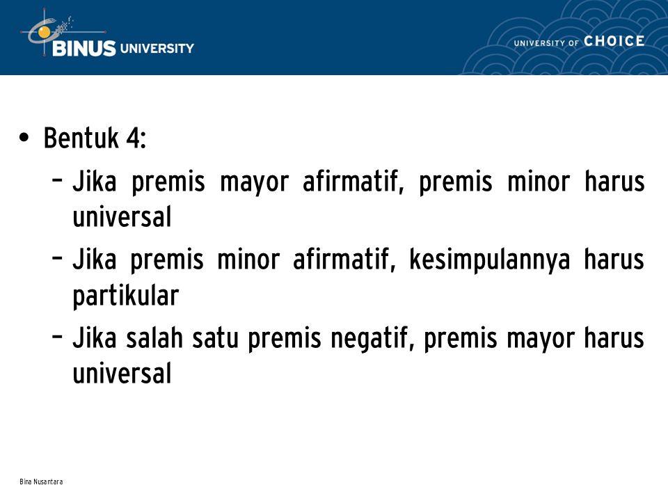 Bina Nusantara Bentuk 4: – Jika premis mayor afirmatif, premis minor harus universal – Jika premis minor afirmatif, kesimpulannya harus partikular – J