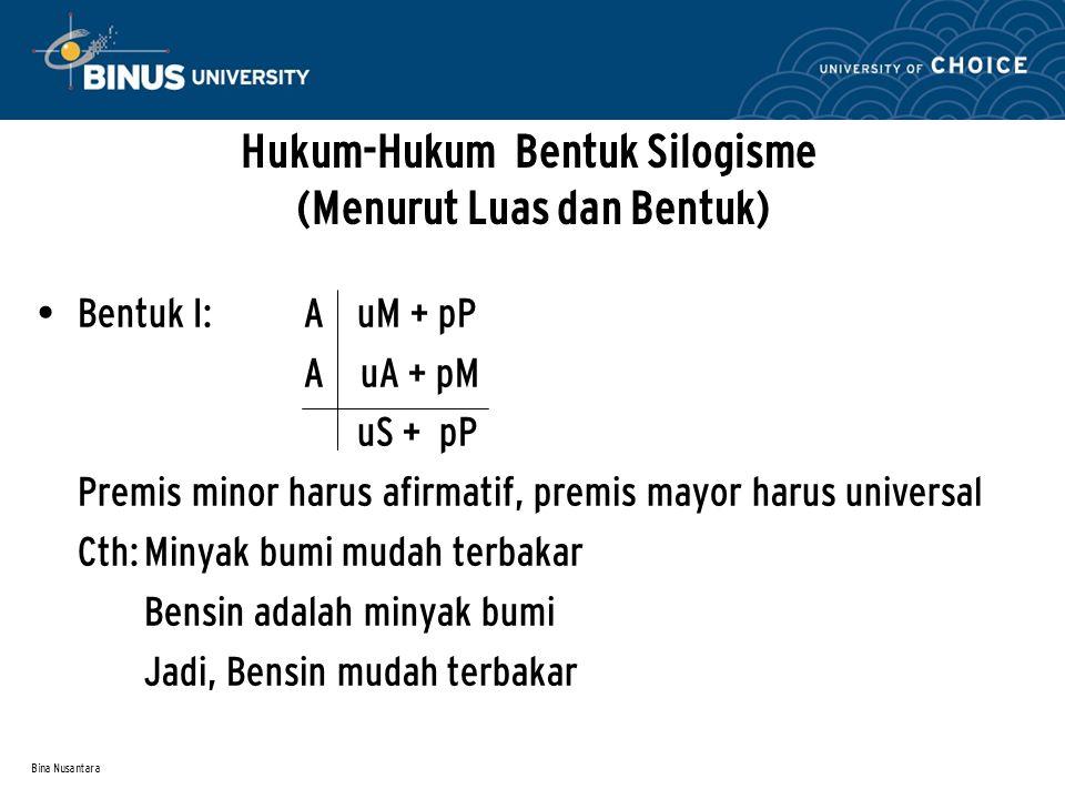 Bina Nusantara Hukum-Hukum Bentuk Silogisme (Menurut Luas dan Bentuk) Bentuk I: A uM + pP A uA + pM uS + pP Premis minor harus afirmatif, premis mayor