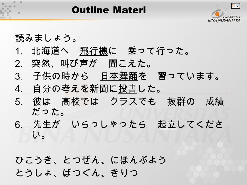Outline Materi 読みましょう。 1. 北海道へ 飛行機に 乗って行った。 2. 突然、叫び声が 聞こえた。 3. 子供の時から 日本舞踊を 習っています。 4. 自分の考えを新聞に投書した。 5. 彼は 高校では クラスでも 抜群の 成績 だった。 6. 先生が いらっしゃったら 起立