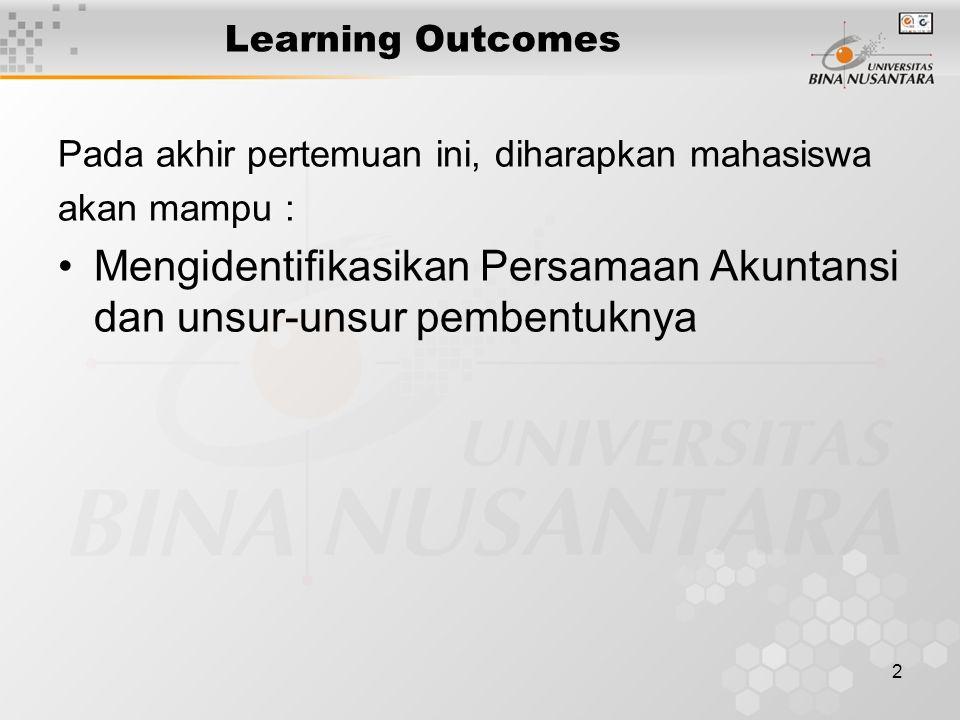 2 Learning Outcomes Pada akhir pertemuan ini, diharapkan mahasiswa akan mampu : Mengidentifikasikan Persamaan Akuntansi dan unsur-unsur pembentuknya