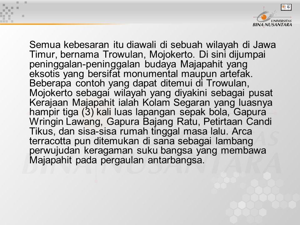 Semua kebesaran itu diawali di sebuah wilayah di Jawa Timur, bernama Trowulan, Mojokerto. Di sini dijumpai peninggalan-peninggalan budaya Majapahit ya