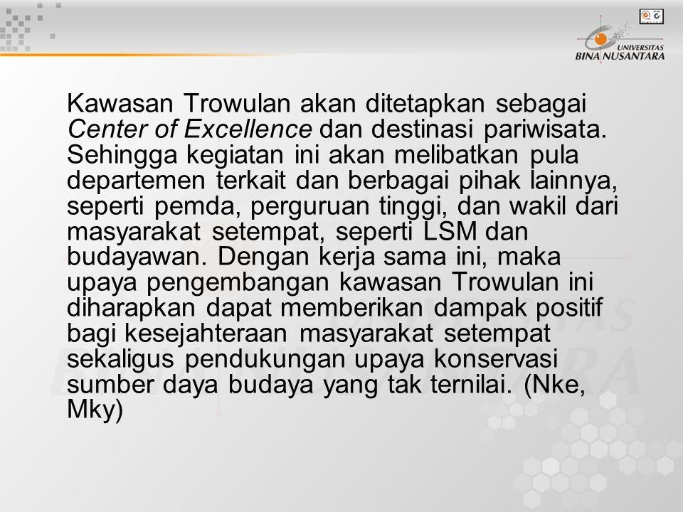 Kawasan Trowulan akan ditetapkan sebagai Center of Excellence dan destinasi pariwisata. Sehingga kegiatan ini akan melibatkan pula departemen terkait