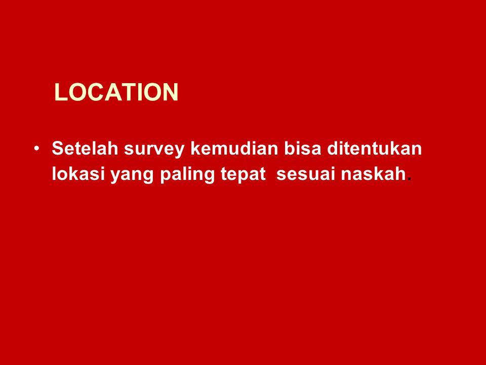 LOCATION Setelah survey kemudian bisa ditentukan lokasi yang paling tepat sesuai naskah.