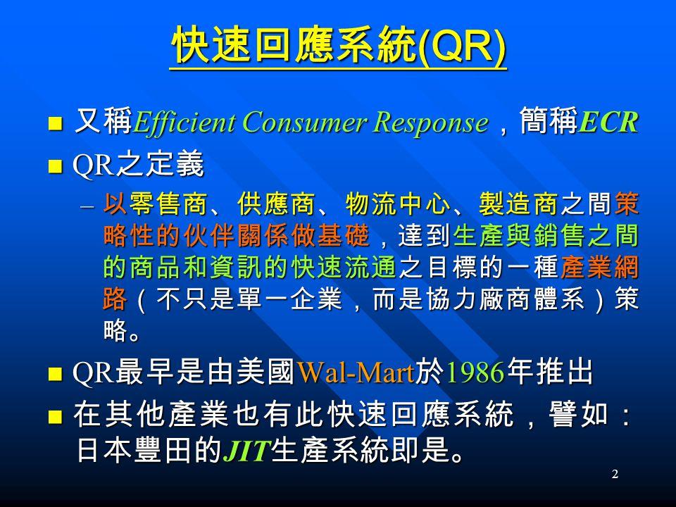 2 快速回應系統 (QR) 又稱 Efficient Consumer Response ,簡稱 ECR 又稱 Efficient Consumer Response ,簡稱 ECR QR 之定義 QR 之定義 – 以零售商、供應商、物流中心、製造商之間策 略性的伙伴關係做基礎,達到生產與銷售之間