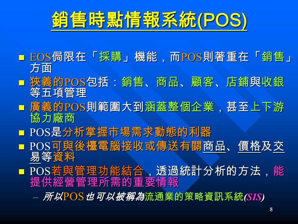 8 銷售時點情報系統 (POS) EOS 侷限在「採購」機能,而 POS 則著重在「銷售」 方面 EOS 侷限在「採購」機能,而 POS 則著重在「銷售」 方面 狹義的 POS 包括:銷售、商品、顧客、店鋪與收銀 等五項管理 狹義的 POS 包括:銷售、商品、顧客、店鋪與收銀 等五項管理 廣義的 P