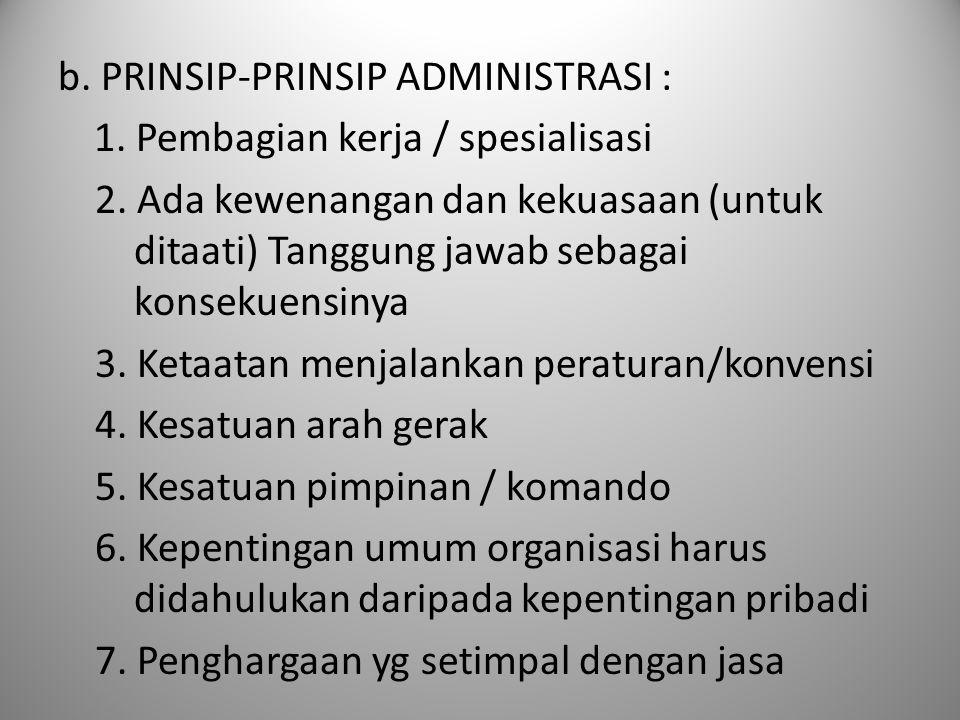 b. PRINSIP-PRINSIP ADMINISTRASI : 1. Pembagian kerja / spesialisasi 2. Ada kewenangan dan kekuasaan (untuk ditaati) Tanggung jawab sebagai konsekuensi