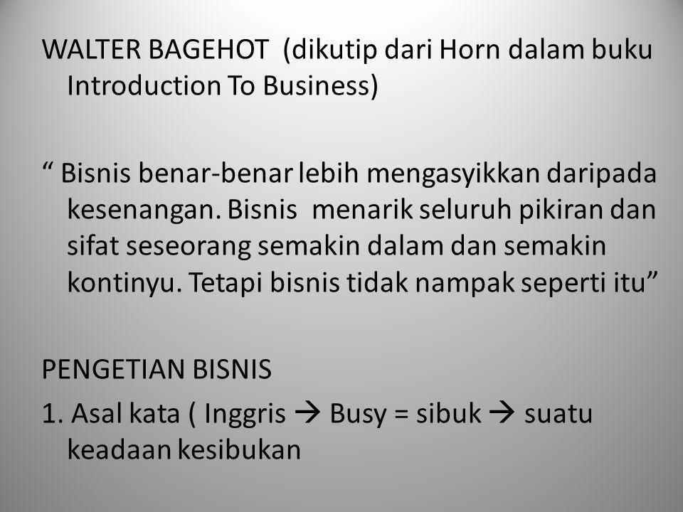 """WALTER BAGEHOT (dikutip dari Horn dalam buku Introduction To Business) """" Bisnis benar-benar lebih mengasyikkan daripada kesenangan. Bisnis menarik sel"""