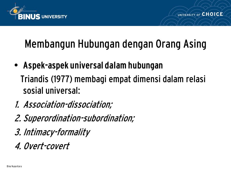 Bina Nusantara Membangun Hubungan dengan Orang Asing Aspek-aspek universal dalam hubungan Triandis (1977) membagi empat dimensi dalam relasi sosial un