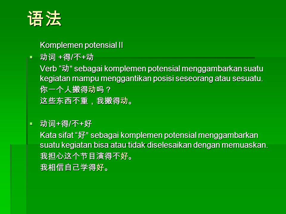 语法 Komplemen potensial II  动词 + 得 / 不 + 动 Verb 动 sebagai komplemen potensial menggambarkan suatu kegiatan mampu menggantikan posisi seseorang atau sesuatu.