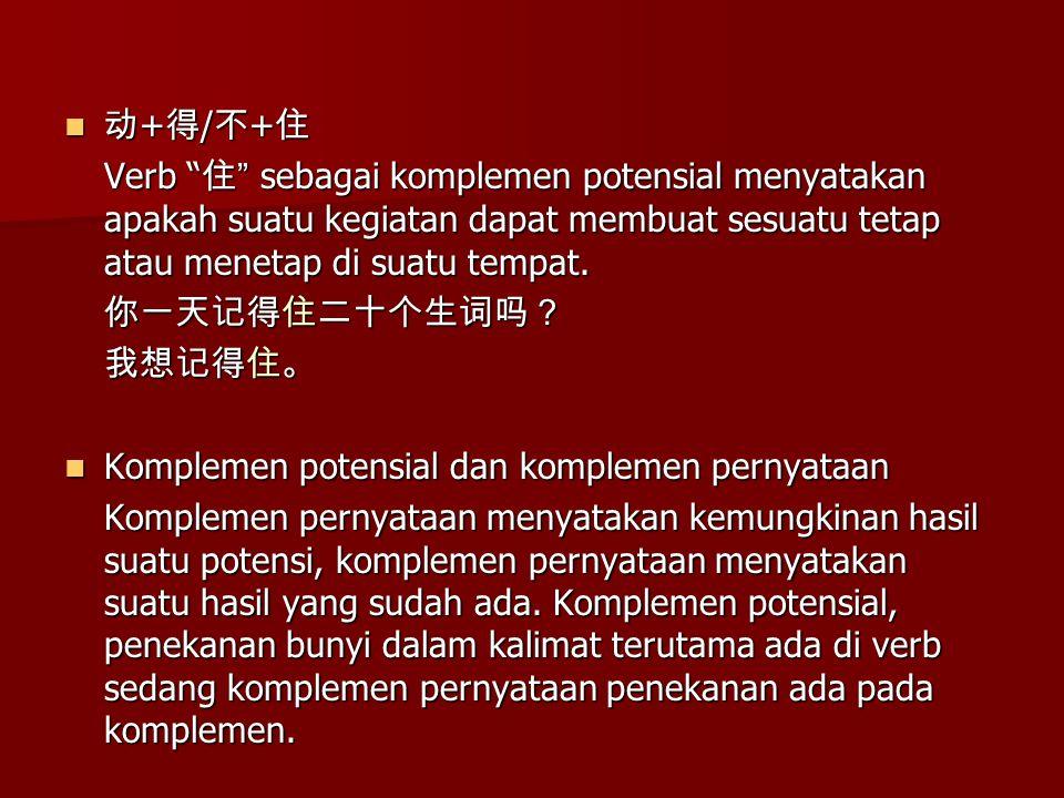 动 + 得 / 不 + 住 动 + 得 / 不 + 住 Verb 住 sebagai komplemen potensial menyatakan apakah suatu kegiatan dapat membuat sesuatu tetap atau menetap di suatu tempat.
