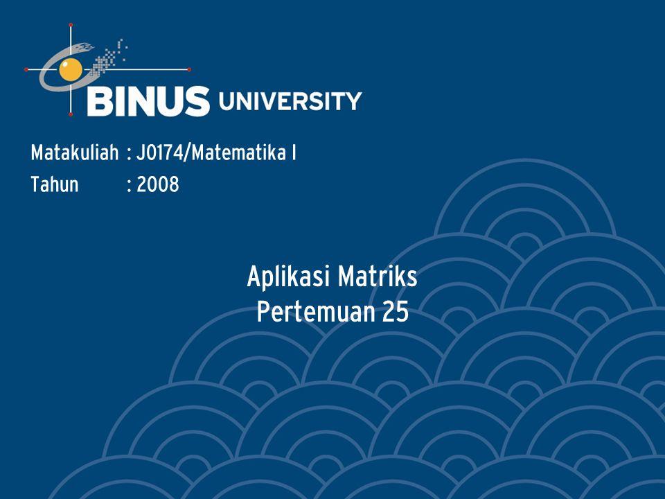 Aplikasi Matriks Pertemuan 25 Matakuliah: J0174/Matematika I Tahun: 2008