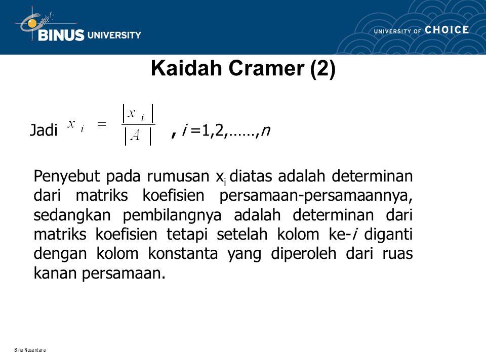 Bina Nusantara Kaidah Cramer (2) Jadi, i =1,2,……,n Penyebut pada rumusan x i diatas adalah determinan dari matriks koefisien persamaan-persamaannya, sedangkan pembilangnya adalah determinan dari matriks koefisien tetapi setelah kolom ke-i diganti dengan kolom konstanta yang diperoleh dari ruas kanan persamaan.