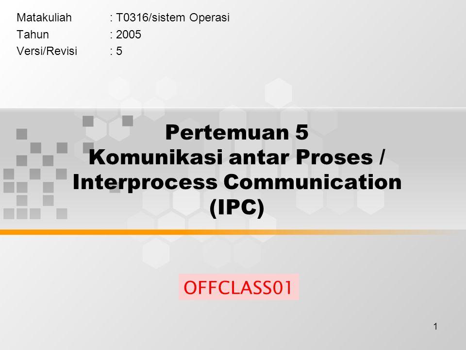 1 Pertemuan 5 Komunikasi antar Proses / Interprocess Communication (IPC) Matakuliah: T0316/sistem Operasi Tahun: 2005 Versi/Revisi: 5 OFFCLASS01