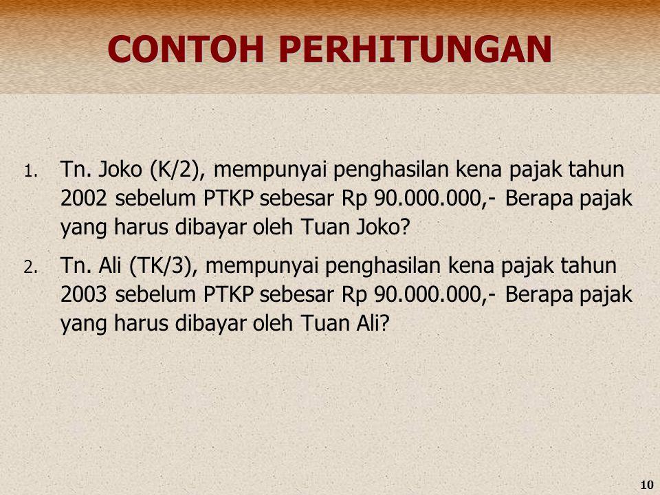 10 CONTOH PERHITUNGAN 1. Tn. Joko (K/2), mempunyai penghasilan kena pajak tahun 2002 sebelum PTKP sebesar Rp 90.000.000,- Berapa pajak yang harus diba