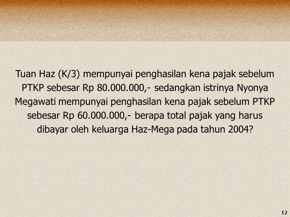 12 Tuan Haz (K/3) mempunyai penghasilan kena pajak sebelum PTKP sebesar Rp 80.000.000,- sedangkan istrinya Nyonya Megawati mempunyai penghasilan kena