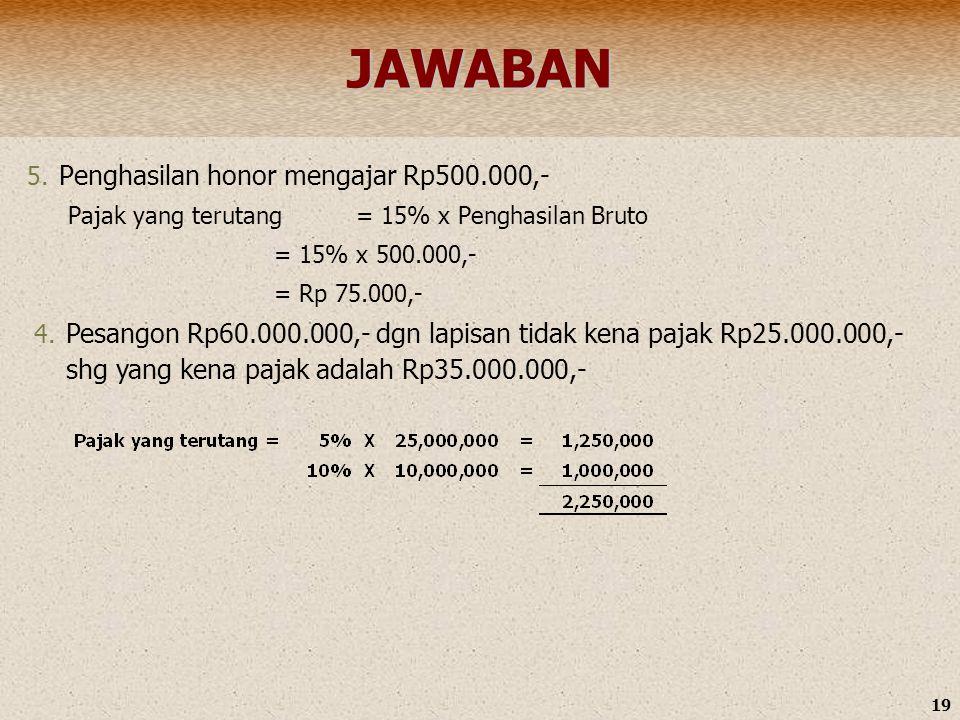 19JAWABAN 5. Penghasilan honor mengajar Rp500.000,- Pajak yang terutang= 15% x Penghasilan Bruto = 15% x 500.000,- = Rp 75.000,- 4. Pesangon Rp60.000.