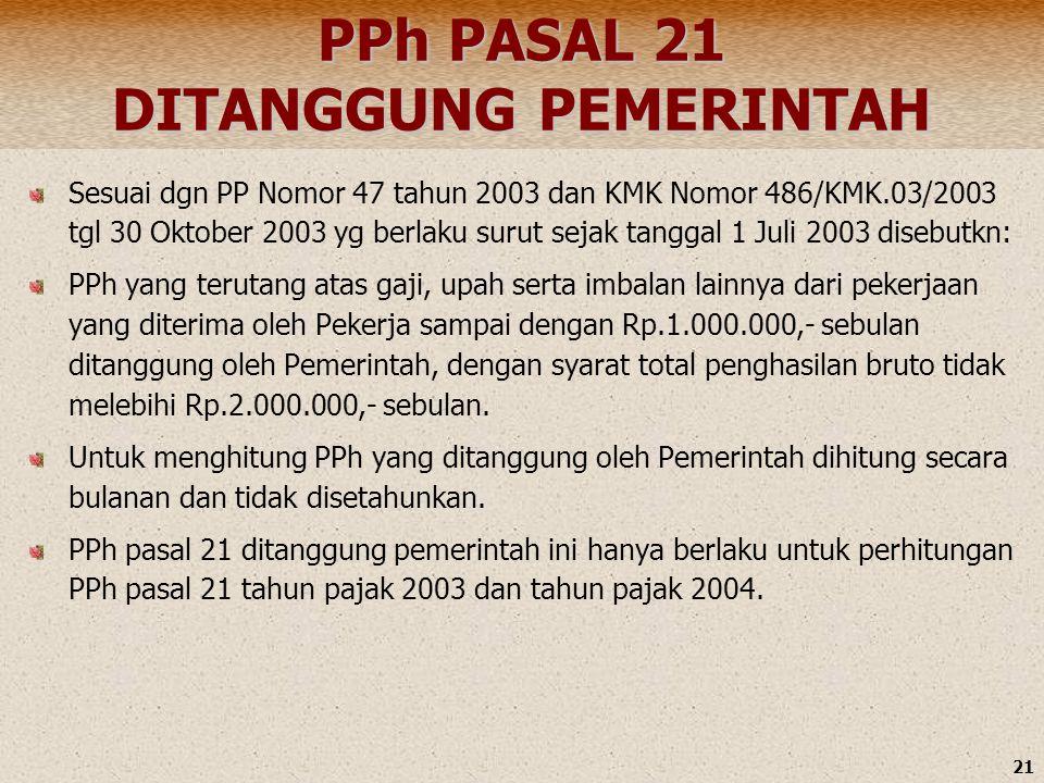 21 PPh PASAL 21 DITANGGUNG PEMERINTAH Sesuai dgn PP Nomor 47 tahun 2003 dan KMK Nomor 486/KMK.03/2003 tgl 30 Oktober 2003 yg berlaku surut sejak tangg