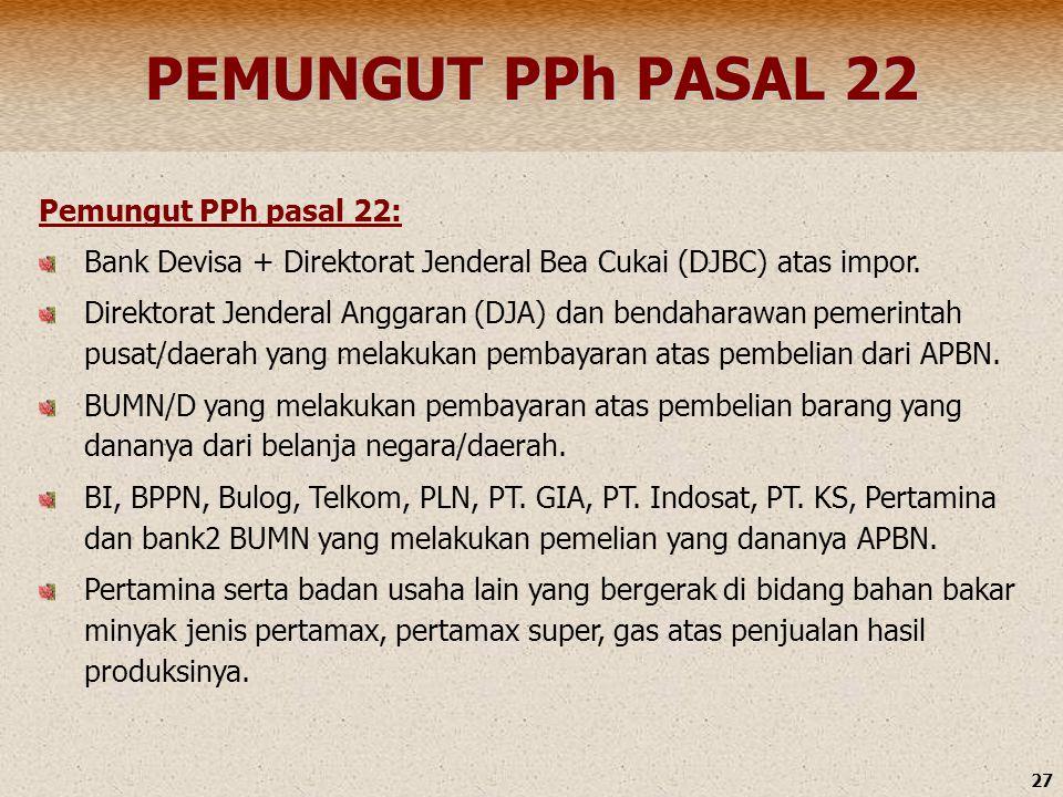 27 PEMUNGUT PPh PASAL 22 Pemungut PPh pasal 22: Bank Devisa + Direktorat Jenderal Bea Cukai (DJBC) atas impor. Direktorat Jenderal Anggaran (DJA) dan