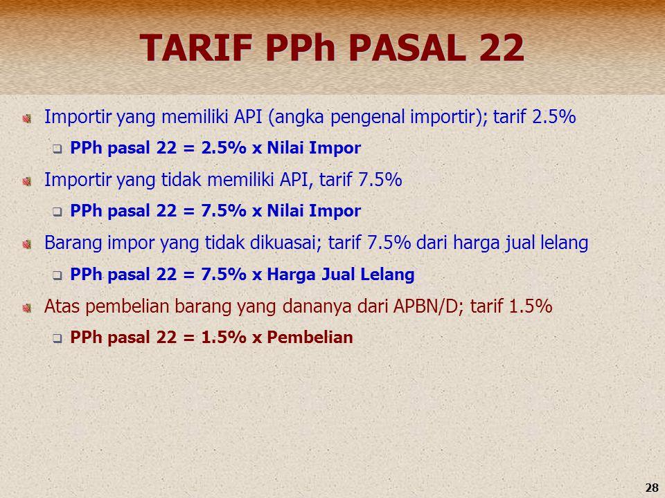 28 TARIF PPh PASAL 22 Importir yang memiliki API (angka pengenal importir); tarif 2.5%  PPh pasal 22 = 2.5% x Nilai Impor Importir yang tidak memilik
