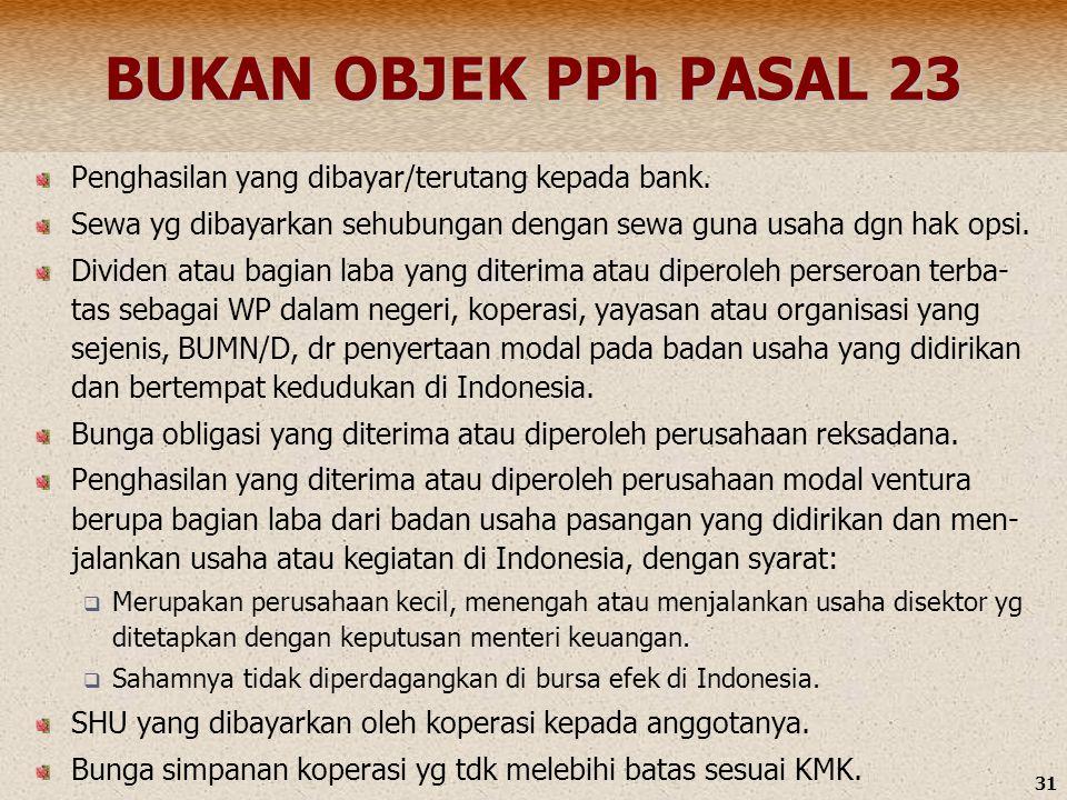 31 BUKAN OBJEK PPh PASAL 23 Penghasilan yang dibayar/terutang kepada bank. Sewa yg dibayarkan sehubungan dengan sewa guna usaha dgn hak opsi. Dividen