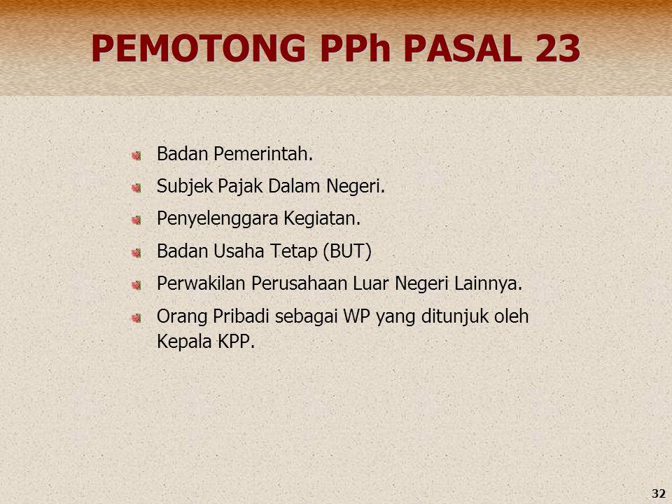 32 PEMOTONG PPh PASAL 23 Badan Pemerintah. Subjek Pajak Dalam Negeri. Penyelenggara Kegiatan. Badan Usaha Tetap (BUT) Perwakilan Perusahaan Luar Neger