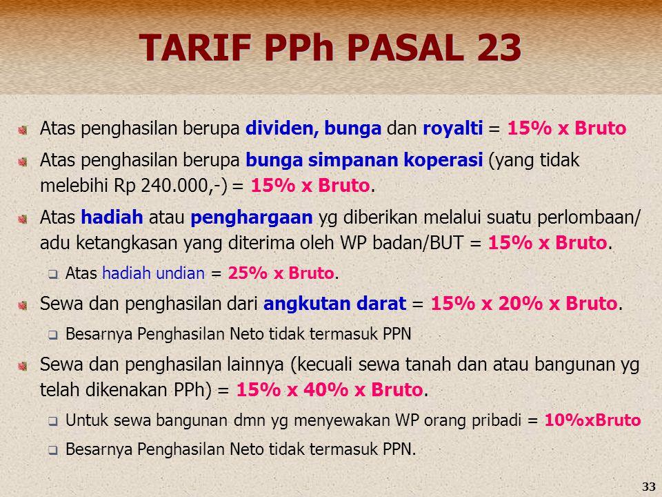 33 TARIF PPh PASAL 23 Atas penghasilan berupa dividen, bunga dan royalti = 15% x Bruto Atas penghasilan berupa bunga simpanan koperasi (yang tidak mel