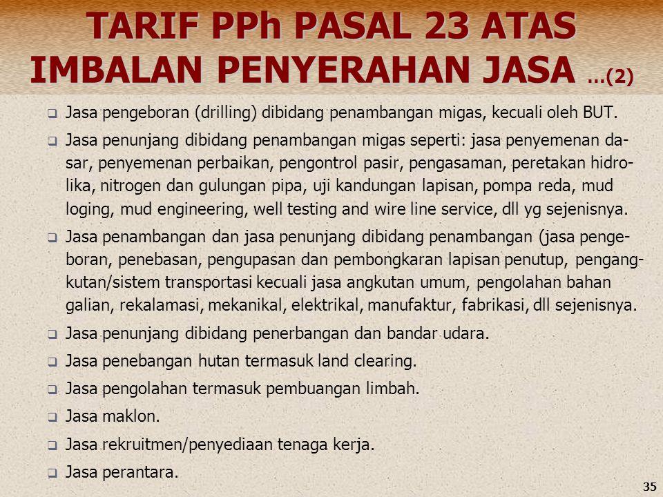 35 TARIF PPh PASAL 23 ATAS IMBALAN PENYERAHAN JASA …(2)  Jasa pengeboran (drilling) dibidang penambangan migas, kecuali oleh BUT.  Jasa penunjang di