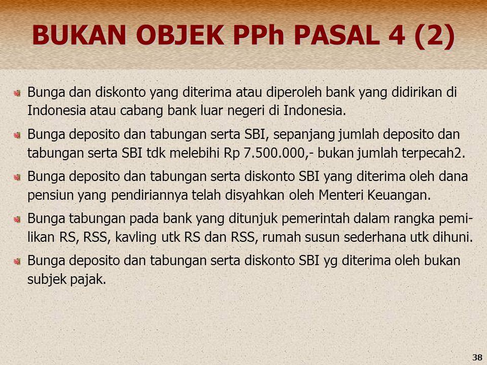 38 BUKAN OBJEK PPh PASAL 4 (2) Bunga dan diskonto yang diterima atau diperoleh bank yang didirikan di Indonesia atau cabang bank luar negeri di Indone