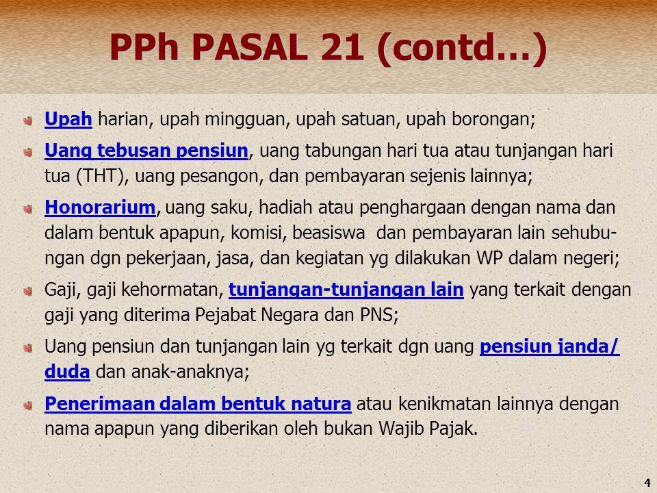 4 PPh PASAL 21 (contd…) Upah harian, upah mingguan, upah satuan, upah borongan; Uang tebusan pensiun, uang tabungan hari tua atau tunjangan hari tua (