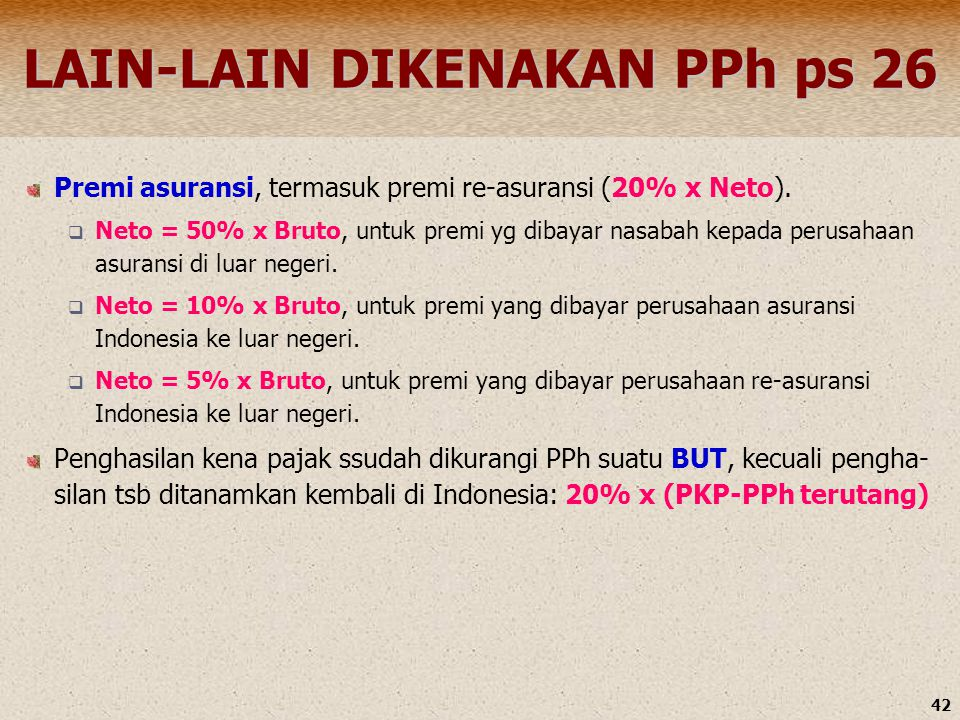 42 LAIN-LAIN DIKENAKAN PPh ps 26 Premi asuransi, termasuk premi re-asuransi (20% x Neto).  Neto = 50% x Bruto, untuk premi yg dibayar nasabah kepada