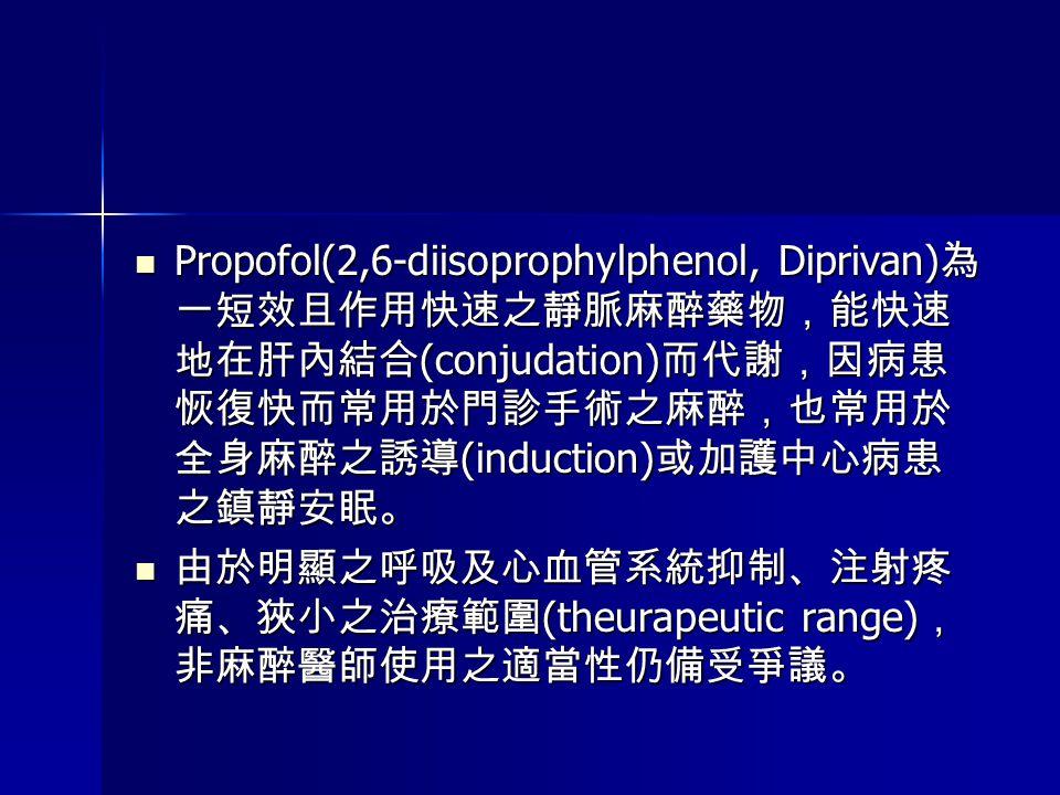 Propofol(2,6-diisoprophylphenol, Diprivan) 為 一短效且作用快速之靜脈麻醉藥物,能快速 地在肝內結合 (conjudation) 而代謝,因病患 恢復快而常用於門診手術之麻醉,也常用於 全身麻醉之誘導 (induction) 或加護中心病患 之鎮靜安眠。 P