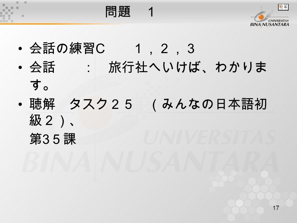 17 問題 1 会話の練習 C 1,2,3 会話 : 旅行社へいけば、わかりま す 。 聴解 タスク25 (みんなの日本語初 級2)、 第 3 5課