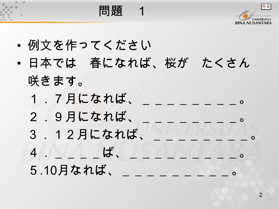 2 問題 1 例文を作ってください 日本では 春になれば、桜が たくさん 咲きます。 1.7月になれば、________。 2.9月になれば、________。 3.12月になれば、________。 4.____ば、_________。 5.10 月なれば、_________。