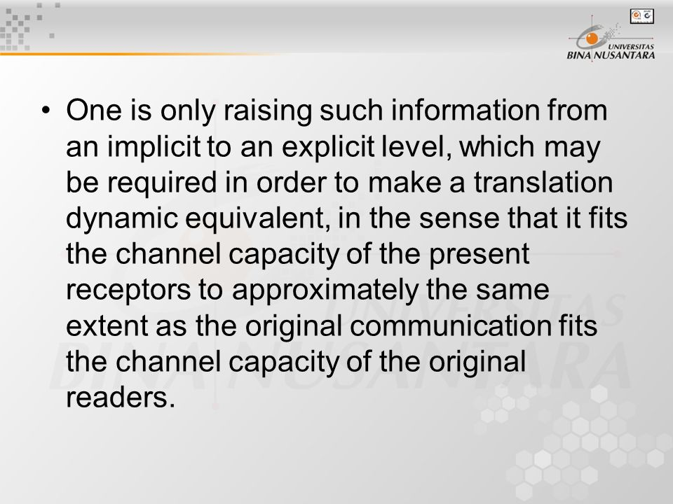 One is only raising such information from an implicit to an explicit level, which may be required in order to make a translation dynamic equivalent, in the sense that it fits the channel capacity of the present receptors to approximately the same extent as the original communication fits the channel capacity of the original readers.