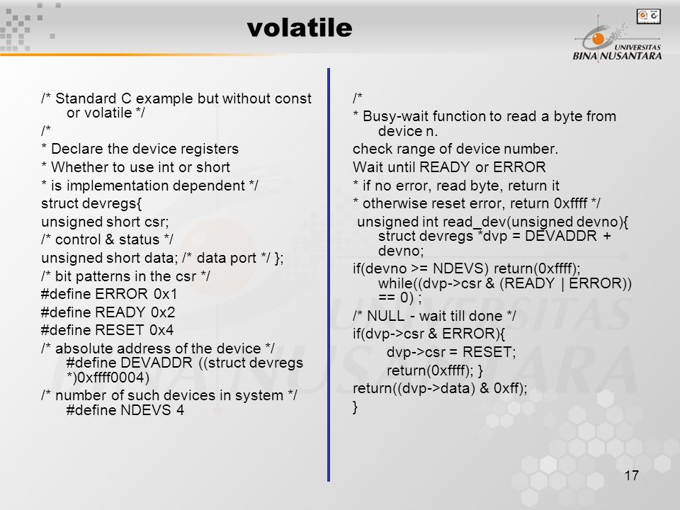 17 volatile /* Standard C example but without const or volatile */ /* * Declare the device registers * Whether to use int or short * is implementation