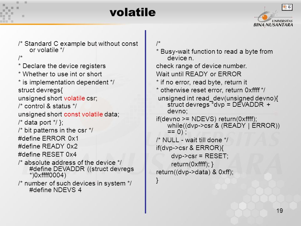 19 volatile /* Standard C example but without const or volatile */ /* * Declare the device registers * Whether to use int or short * is implementation