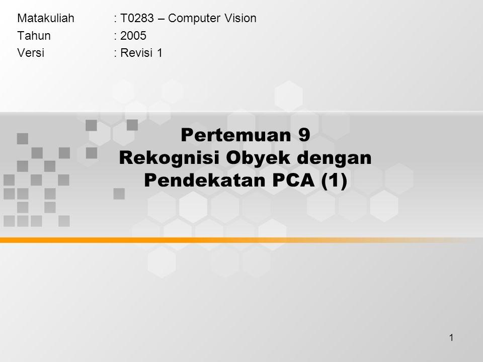 1 Pertemuan 9 Rekognisi Obyek dengan Pendekatan PCA (1) Matakuliah: T0283 – Computer Vision Tahun: 2005 Versi: Revisi 1