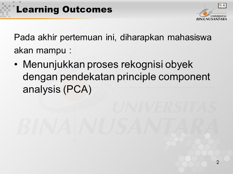 2 Learning Outcomes Pada akhir pertemuan ini, diharapkan mahasiswa akan mampu : Menunjukkan proses rekognisi obyek dengan pendekatan principle component analysis (PCA)