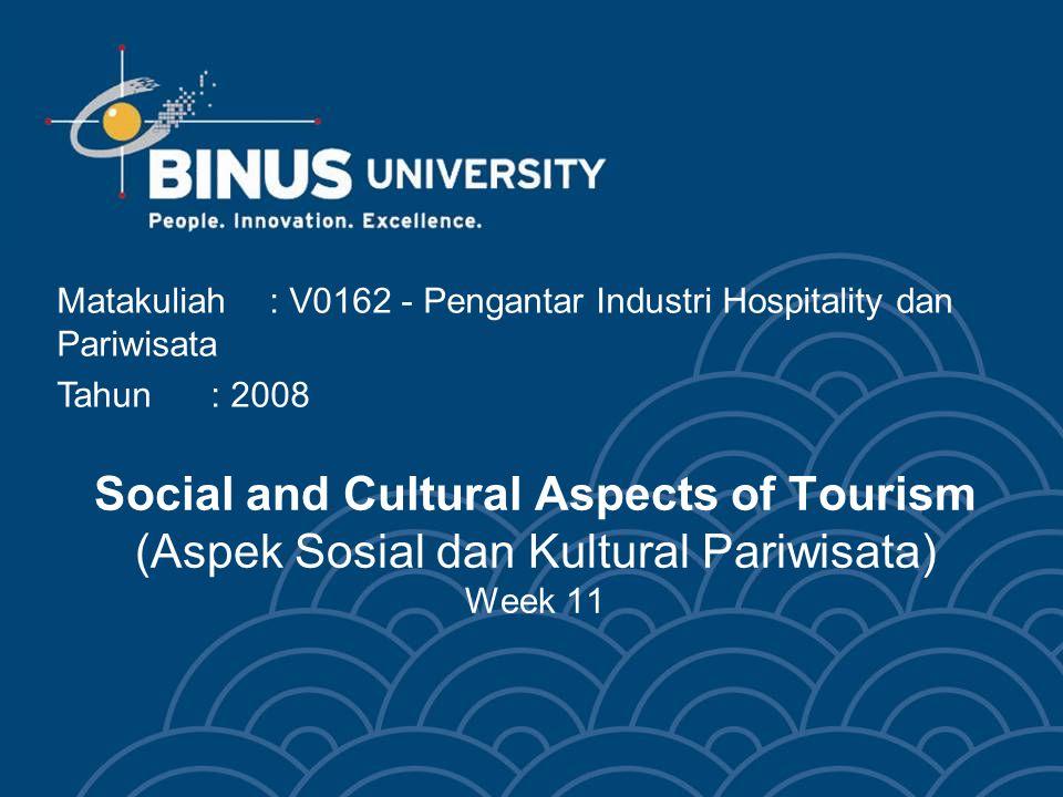 Social and Cultural Aspects of Tourism (Aspek Sosial dan Kultural Pariwisata) Week 11 Matakuliah: V0162 - Pengantar Industri Hospitality dan Pariwisata Tahun: 2008