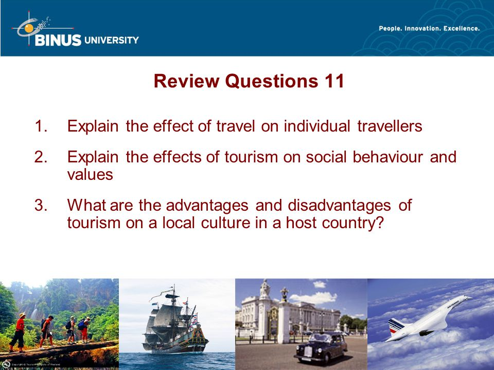 Bina Nusantara HO@0808 Review Questions 11  Explain the effect of travel on individual travellers  Explain the effects of tourism on social behaviour and values  What are the advantages and disadvantages of tourism on a local culture in a host country?
