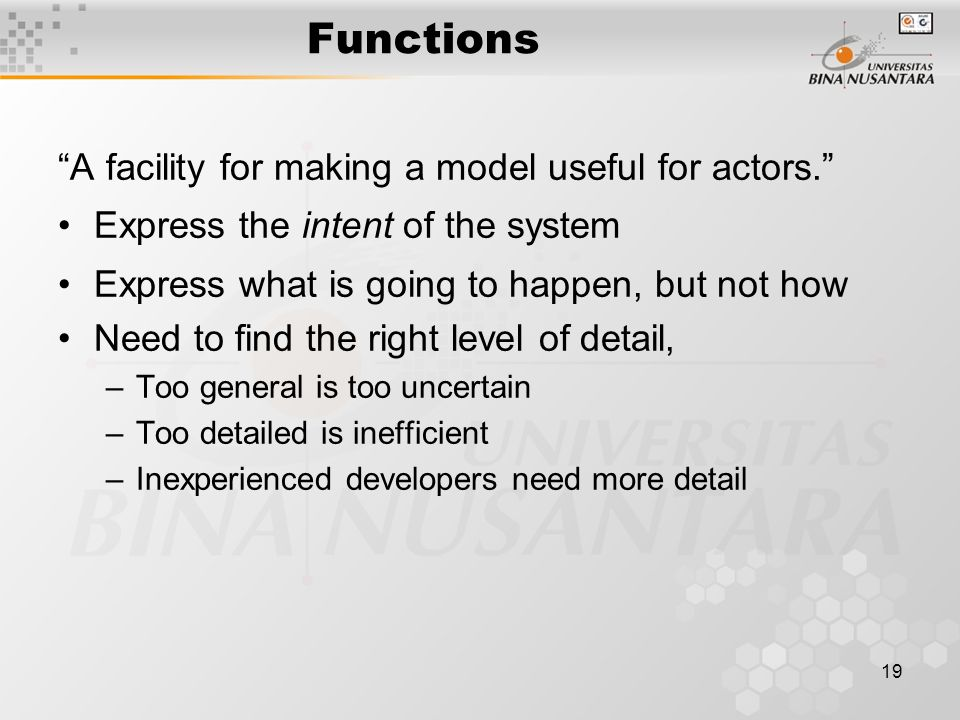 19 Functions A facility for making a model useful for actors. Express the intent of the system Express what is going to happen, but not how Need to find the right level of detail, –Too general is too uncertain –Too detailed is inefficient –Inexperienced developers need more detail