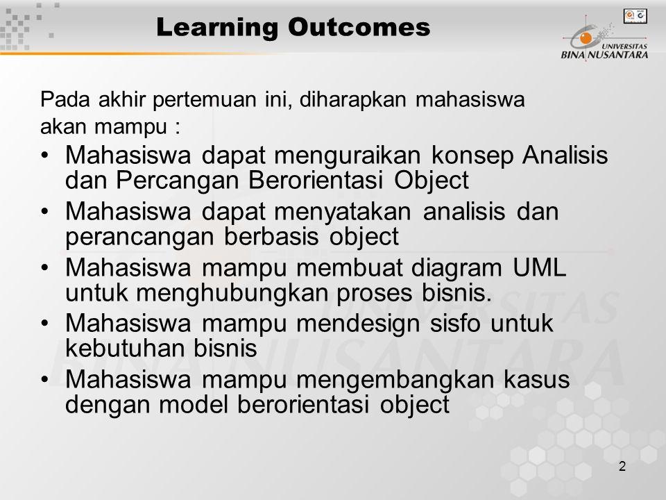 2 Learning Outcomes Pada akhir pertemuan ini, diharapkan mahasiswa akan mampu : Mahasiswa dapat menguraikan konsep Analisis dan Percangan Berorientasi Object Mahasiswa dapat menyatakan analisis dan perancangan berbasis object Mahasiswa mampu membuat diagram UML untuk menghubungkan proses bisnis.