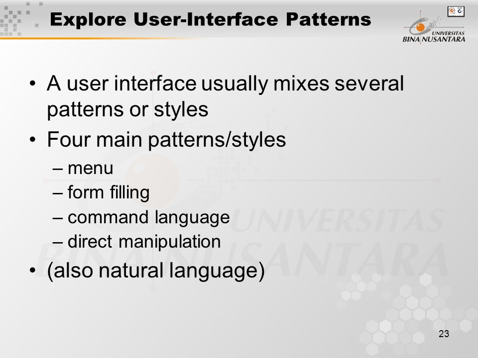 23 Explore User-Interface Patterns A user interface usually mixes several patterns or styles Four main patterns/styles –menu –form filling –command language –direct manipulation (also natural language)
