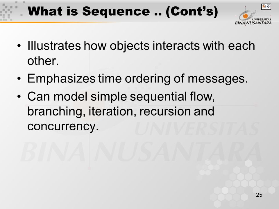 25 What is Sequence.. (Cont's) Illustrates how objects interacts with each other. Emphasizes time ordering of messages. Can model simple sequential fl