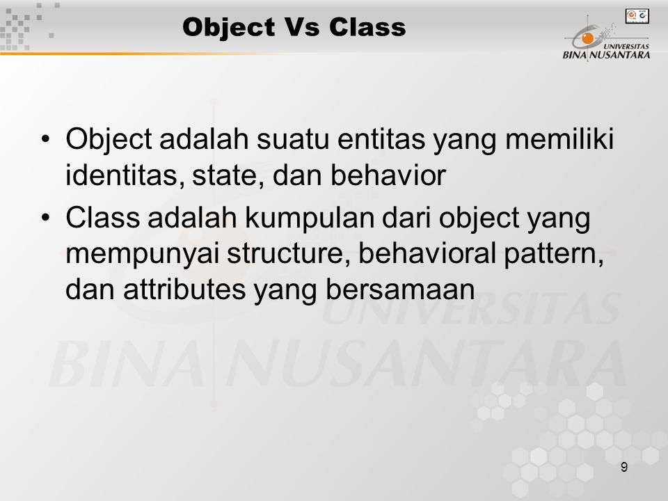 9 Object Vs Class Object adalah suatu entitas yang memiliki identitas, state, dan behavior Class adalah kumpulan dari object yang mempunyai structure, behavioral pattern, dan attributes yang bersamaan