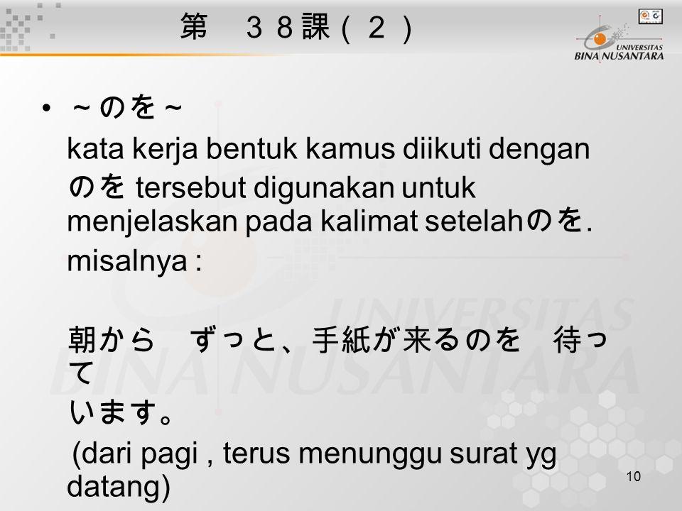 10 第 38課(2) ~のを~ kata kerja bentuk kamus diikuti dengan のを tersebut digunakan untuk menjelaskan pada kalimat setelah のを.