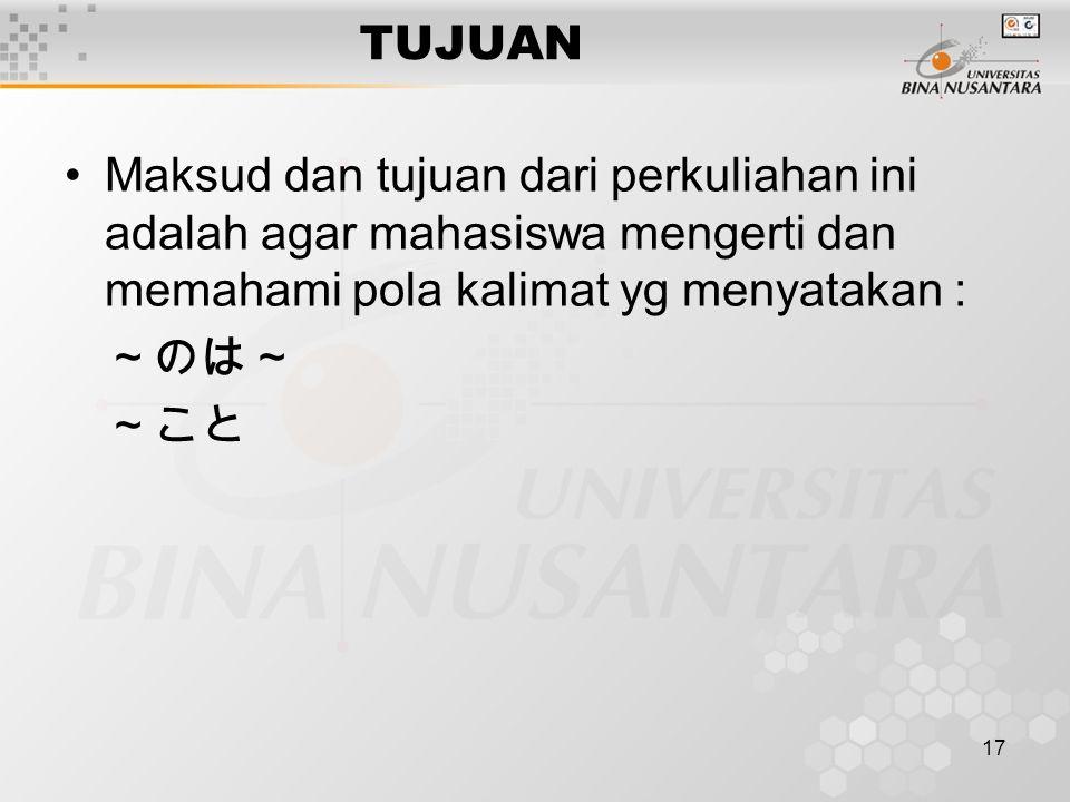 17 TUJUAN Maksud dan tujuan dari perkuliahan ini adalah agar mahasiswa mengerti dan memahami pola kalimat yg menyatakan : ~のは~ ~こと