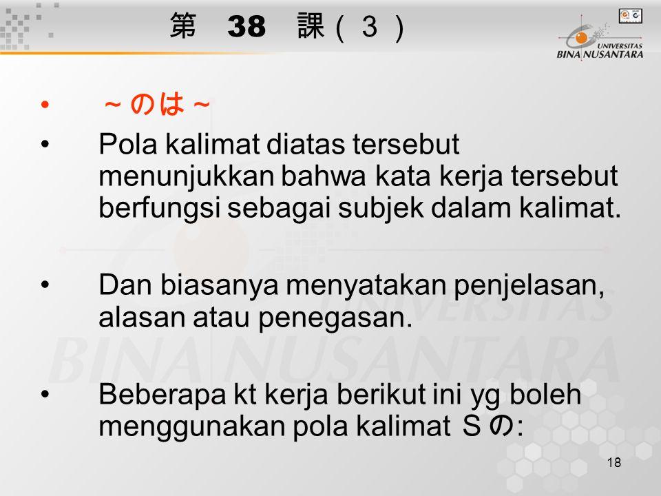 18 第 38 課(3) ~のは~ Pola kalimat diatas tersebut menunjukkan bahwa kata kerja tersebut berfungsi sebagai subjek dalam kalimat.